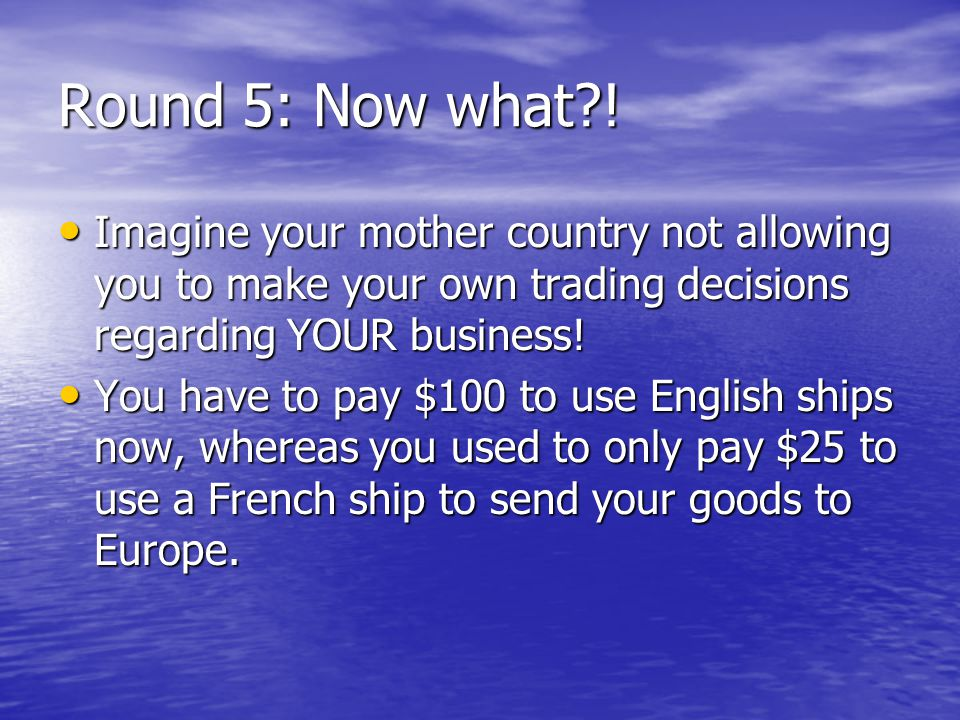 Round 5: Now what?! Imagine your mother country not allowing you to make your own trading decisions regarding YOUR business! Imagine your mother count