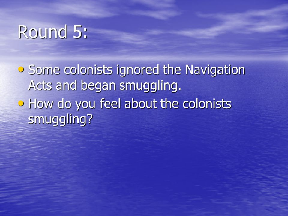 Round 5: Some colonists ignored the Navigation Acts and began smuggling.