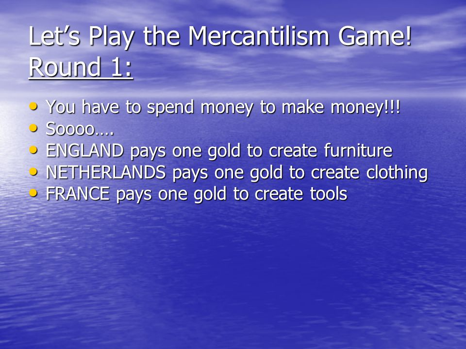 Let's Play the Mercantilism Game. Round 1: You have to spend money to make money!!.