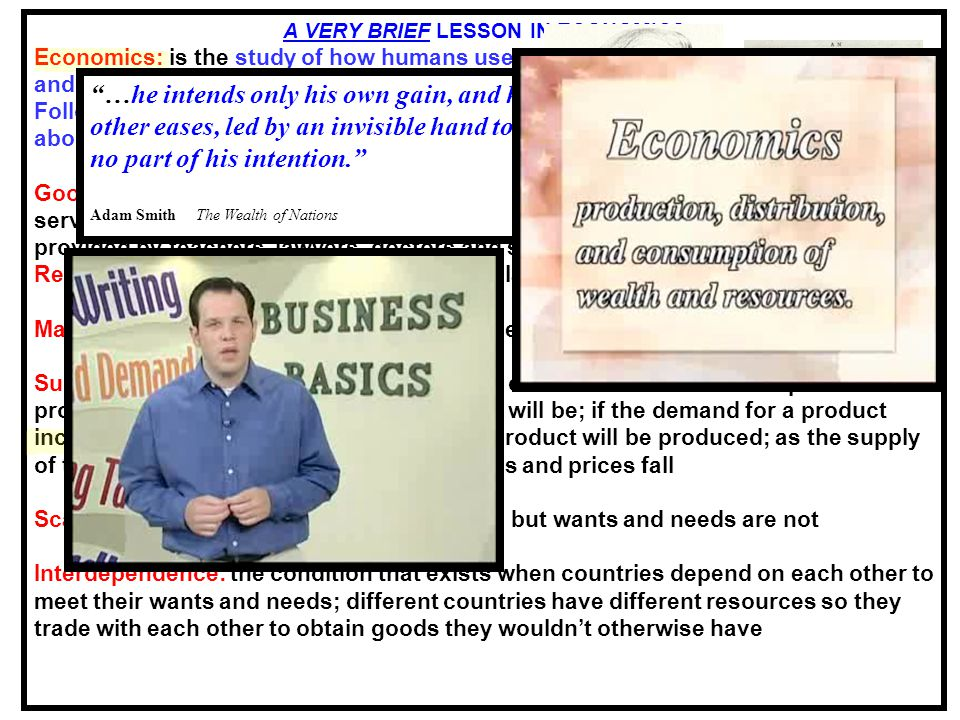 12 A VERY BRIEF LESSON IN ECONOMICS Economics: is the study of how humans use scarce resources to produce goods and services and then distribute those goods and services to people in society.