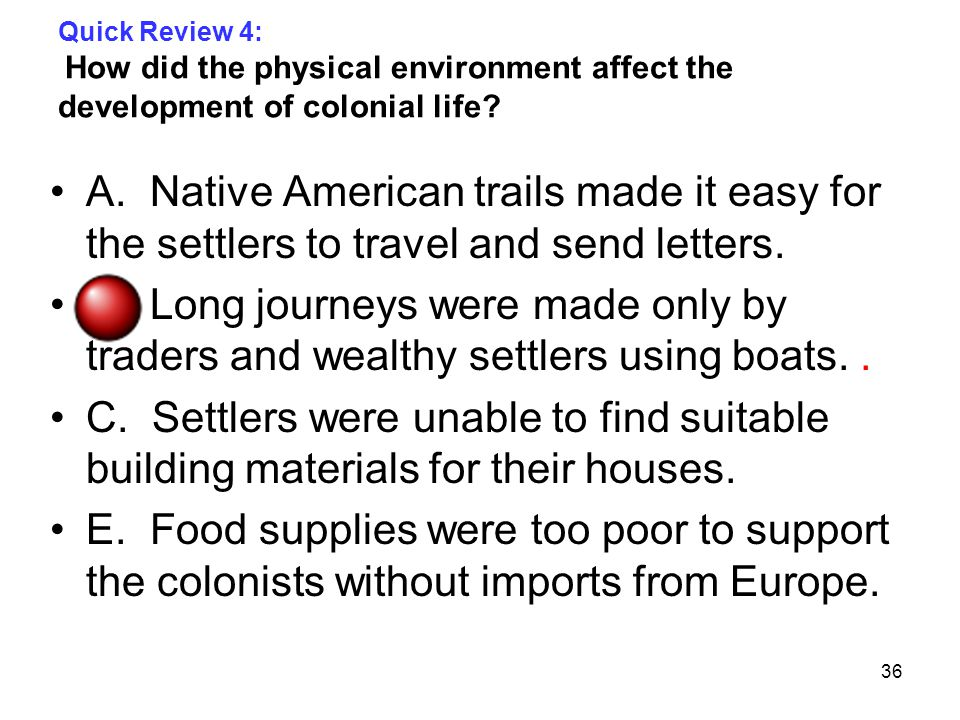 36 Quick Review 4: How did the physical environment affect the development of colonial life.