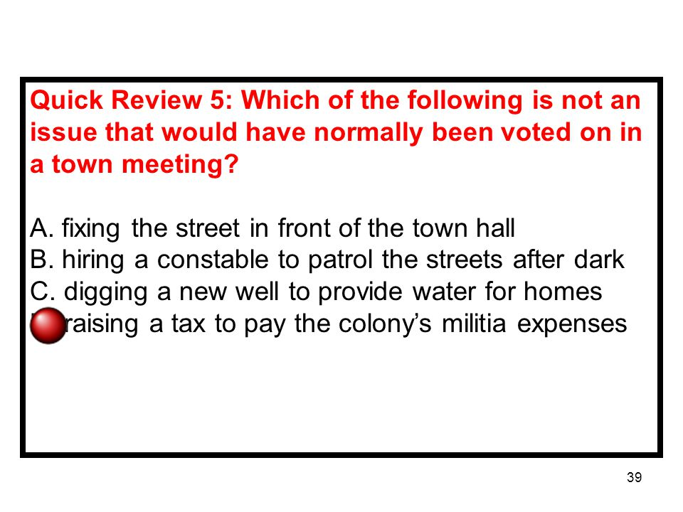 39 Quick Review 5: Which of the following is not an issue that would have normally been voted on in a town meeting.