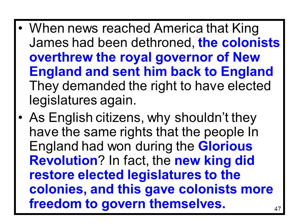 47 When news reached America that King James had been dethroned, the colonists overthrew the royal governor of New England and sent him back to England They demanded the right to have elected legislatures again.