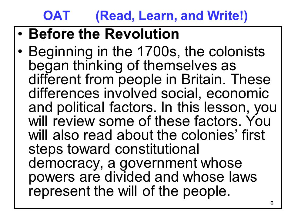 6 OAT (Read, Learn, and Write!) Before the Revolution Beginning in the 1700s, the colonists began thinking of themselves as different from people in Britain.