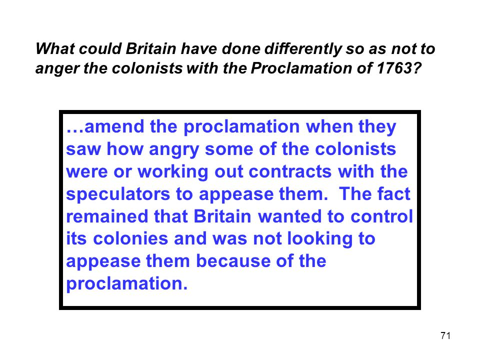 71 What could Britain have done differently so as not to anger the colonists with the Proclamation of 1763.