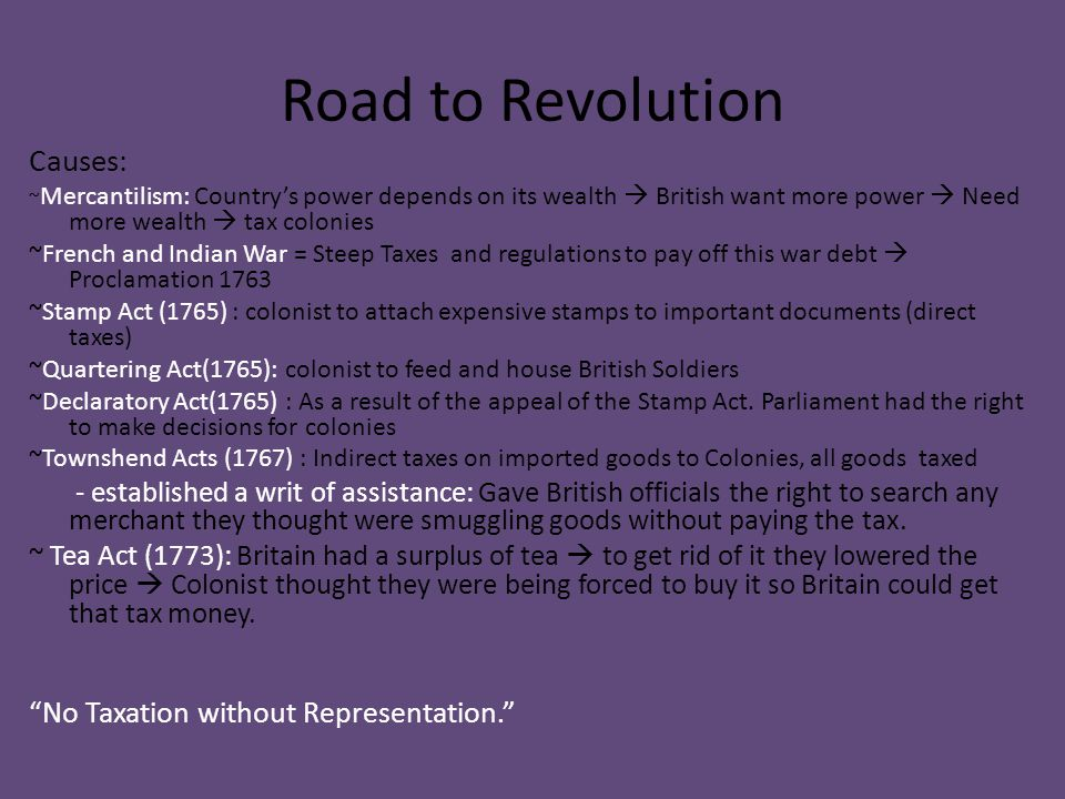 Road to Revolution Causes: ~ Mercantilism: Country's power depends on its wealth  British want more power  Need more wealth  tax colonies ~French a