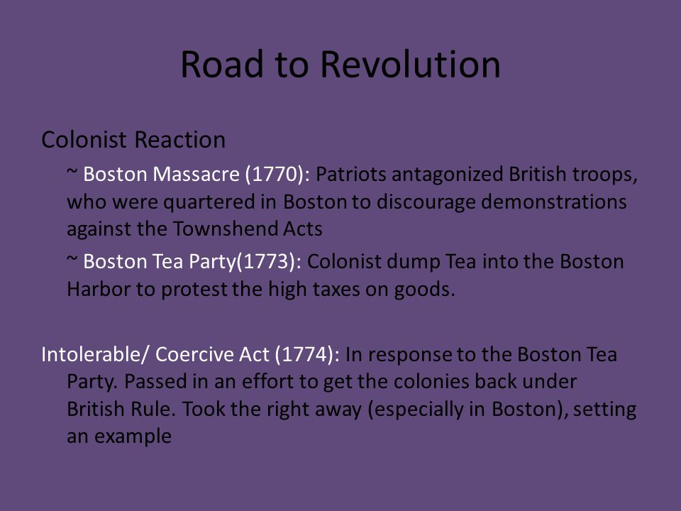 Road to Revolution Colonist Reaction ~ Boston Massacre (1770): Patriots antagonized British troops, who were quartered in Boston to discourage demonst