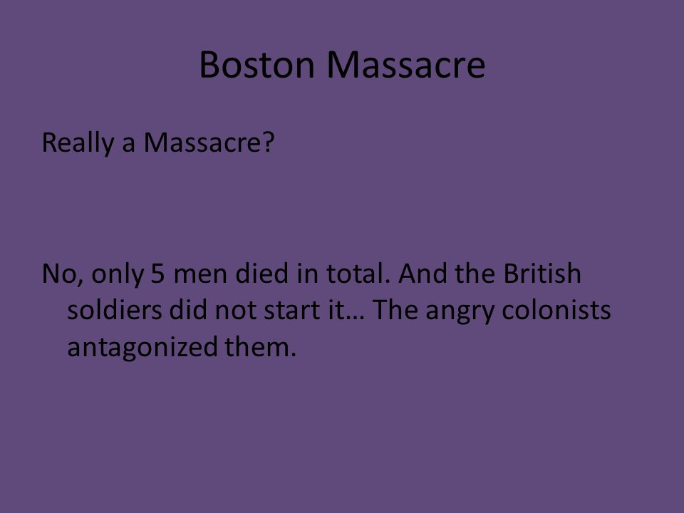 Boston Massacre Really a Massacre? No, only 5 men died in total. And the British soldiers did not start it… The angry colonists antagonized them.