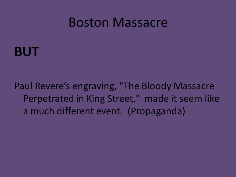 Boston Massacre BUT Paul Revere's engraving, The Bloody Massacre Perpetrated in King Street, made it seem like a much different event.