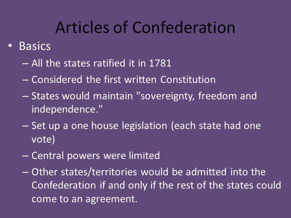Articles of Confederation Basics – All the states ratified it in 1781 – Considered the first written Constitution – States would maintain