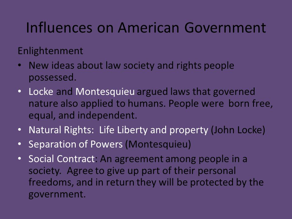 Influences on American Government Enlightenment New ideas about law society and rights people possessed. Locke and Montesquieu argued laws that govern