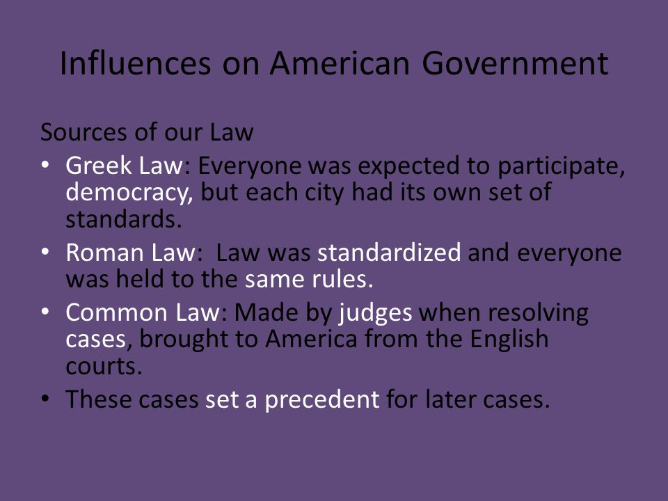Influences on American Government Sources of our Law Greek Law: Everyone was expected to participate, democracy, but each city had its own set of stan