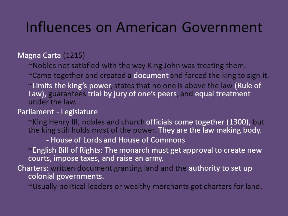 Influences on American Government Magna Carta (1215) ~Nobles not satisfied with the way King John was treating them. ~Came together and created a docu
