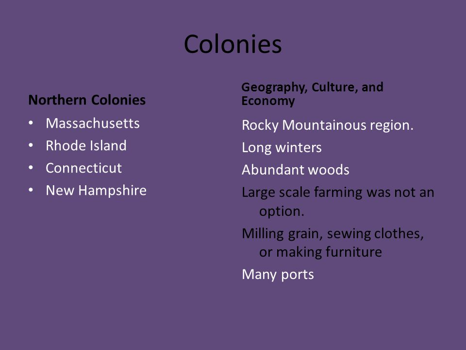 Colonies Northern Colonies Massachusetts Rhode Island Connecticut New Hampshire Geography, Culture, and Economy Rocky Mountainous region. Long winters