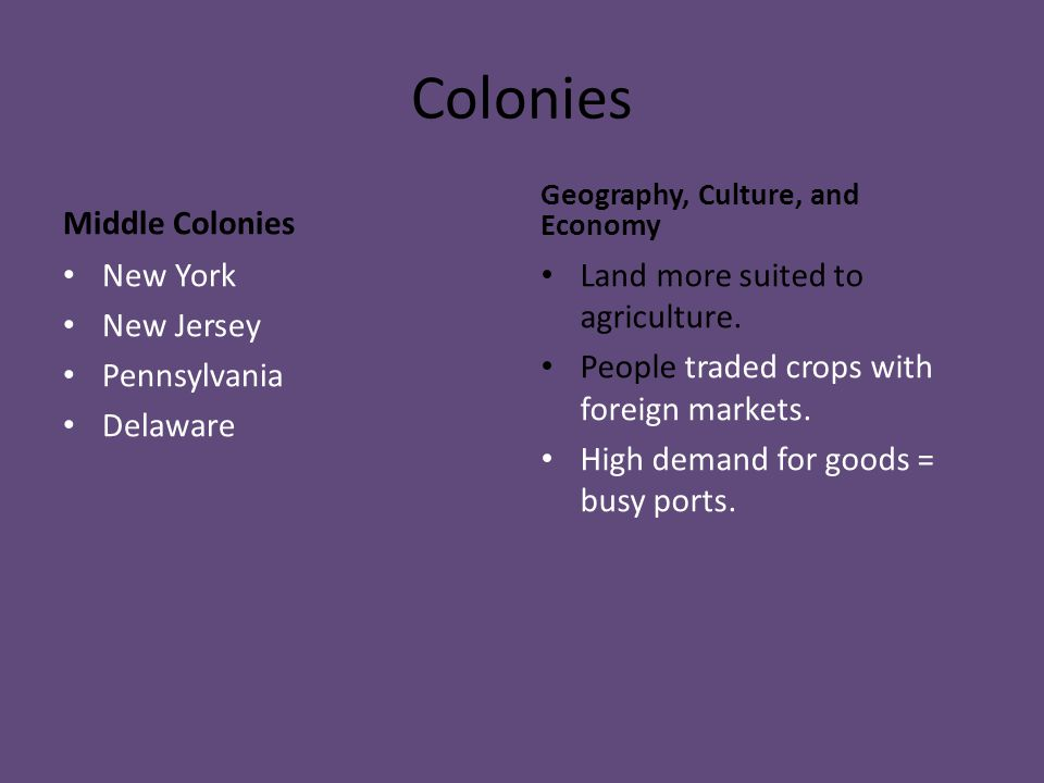 Colonies Middle Colonies New York New Jersey Pennsylvania Delaware Geography, Culture, and Economy Land more suited to agriculture. People traded crop