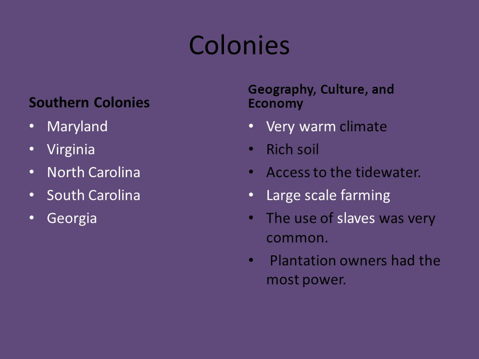 Colonies Southern Colonies Maryland Virginia North Carolina South Carolina Georgia Geography, Culture, and Economy Very warm climate Rich soil Access