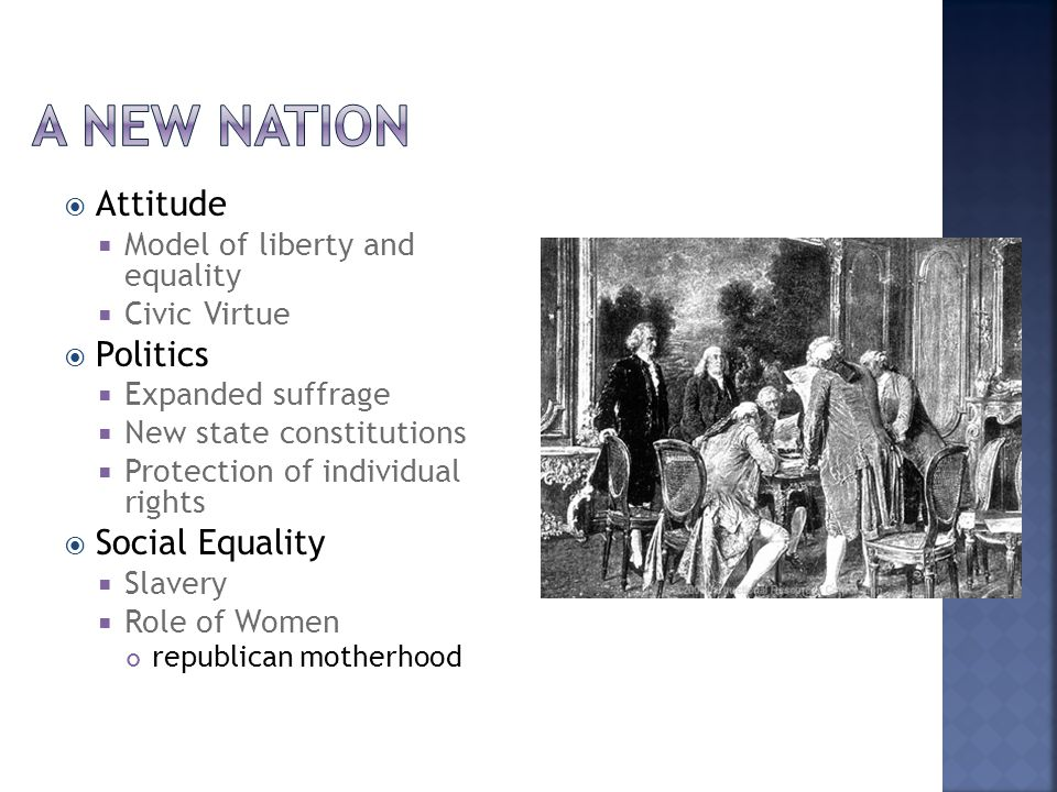  Attitude  Model of liberty and equality  Civic Virtue  Politics  Expanded suffrage  New state constitutions  Protection of individual rights  Social Equality  Slavery  Role of Women republican motherhood