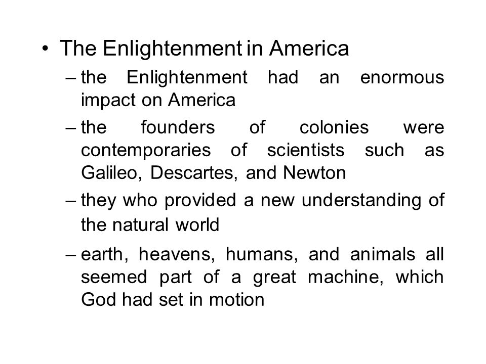 The Enlightenment in America –the Enlightenment had an enormous impact on America –the founders of colonies were contemporaries of scientists such as