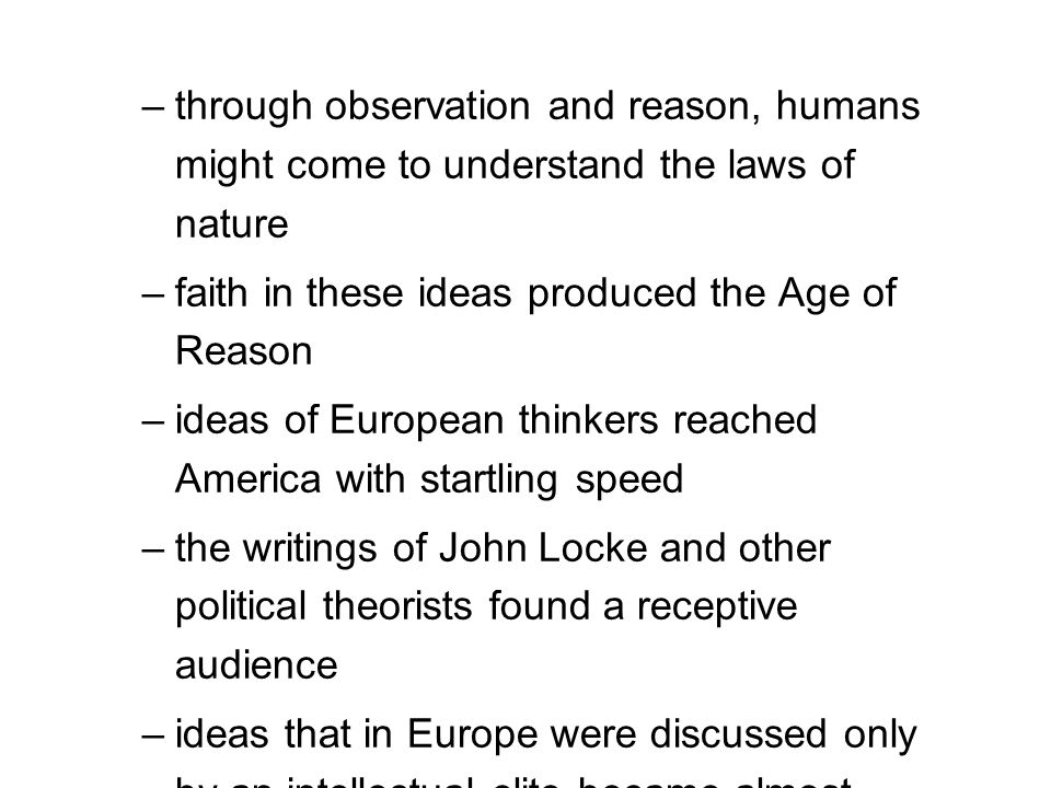 –through observation and reason, humans might come to understand the laws of nature –faith in these ideas produced the Age of Reason –ideas of Europea