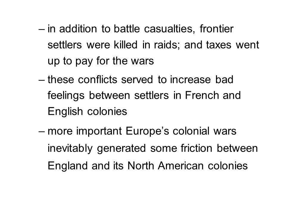 –in addition to battle casualties, frontier settlers were killed in raids; and taxes went up to pay for the wars –these conflicts served to increase bad feelings between settlers in French and English colonies –more important Europe's colonial wars inevitably generated some friction between England and its North American colonies