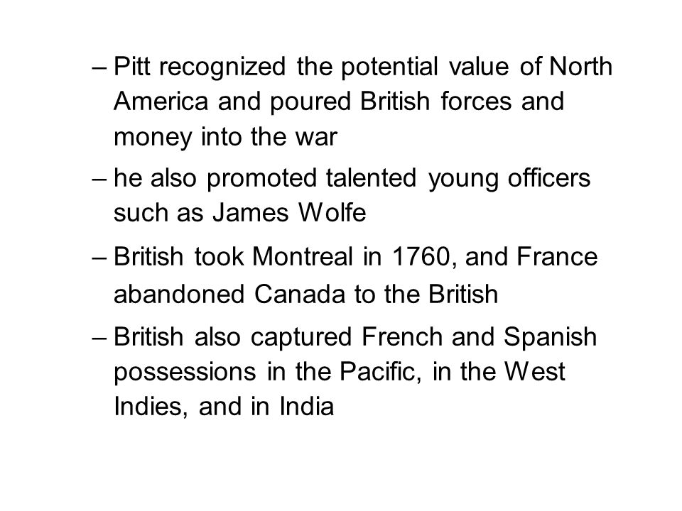 –Pitt recognized the potential value of North America and poured British forces and money into the war –he also promoted talented young officers such