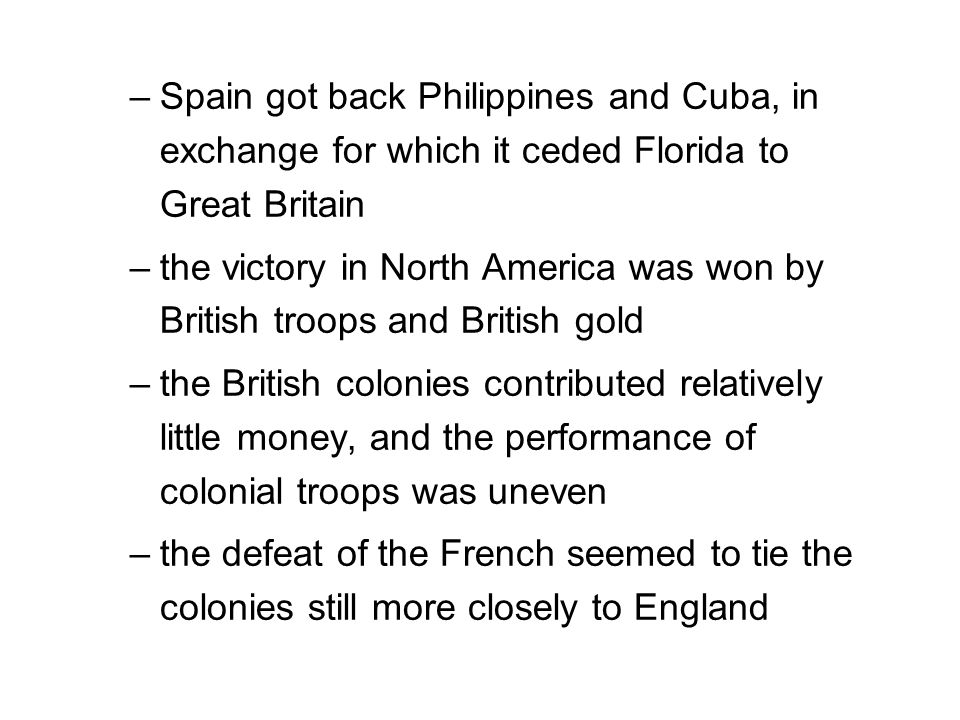 –Spain got back Philippines and Cuba, in exchange for which it ceded Florida to Great Britain –the victory in North America was won by British troops