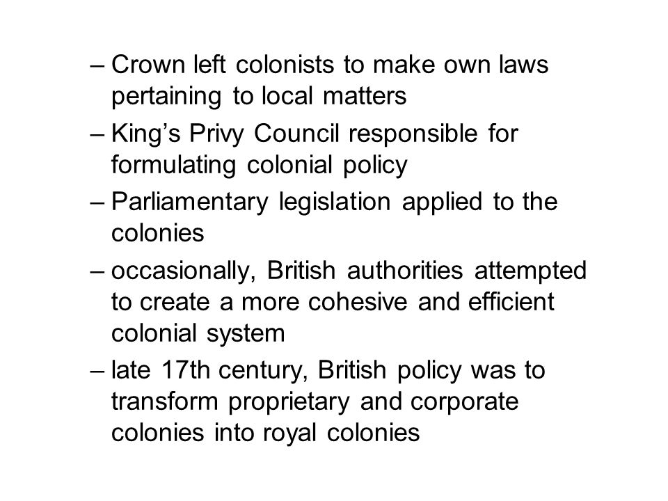 –Crown left colonists to make own laws pertaining to local matters –King's Privy Council responsible for formulating colonial policy –Parliamentary legislation applied to the colonies –occasionally, British authorities attempted to create a more cohesive and efficient colonial system –late 17th century, British policy was to transform proprietary and corporate colonies into royal colonies