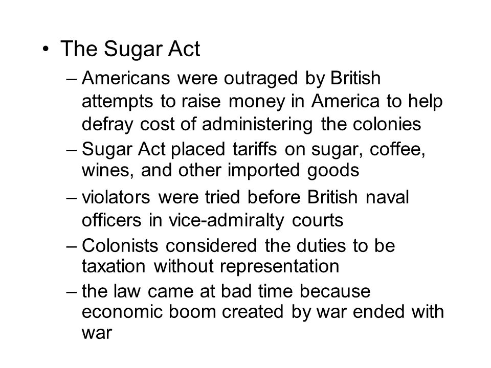 The Sugar Act –Americans were outraged by British attempts to raise money in America to help defray cost of administering the colonies –Sugar Act plac