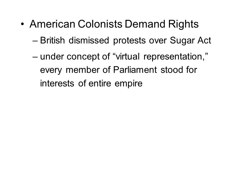 """American Colonists Demand Rights –British dismissed protests over Sugar Act –under concept of """"virtual representation,"""" every member of Parliament sto"""