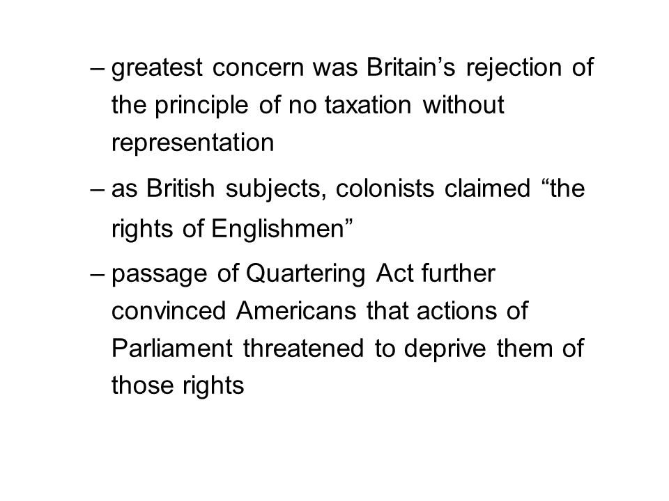 –greatest concern was Britain's rejection of the principle of no taxation without representation –as British subjects, colonists claimed the rights of Englishmen –passage of Quartering Act further convinced Americans that actions of Parliament threatened to deprive them of those rights