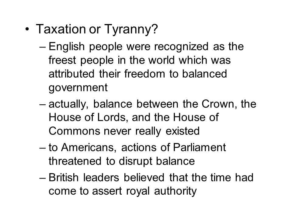 Taxation or Tyranny? –English people were recognized as the freest people in the world which was attributed their freedom to balanced government –actu