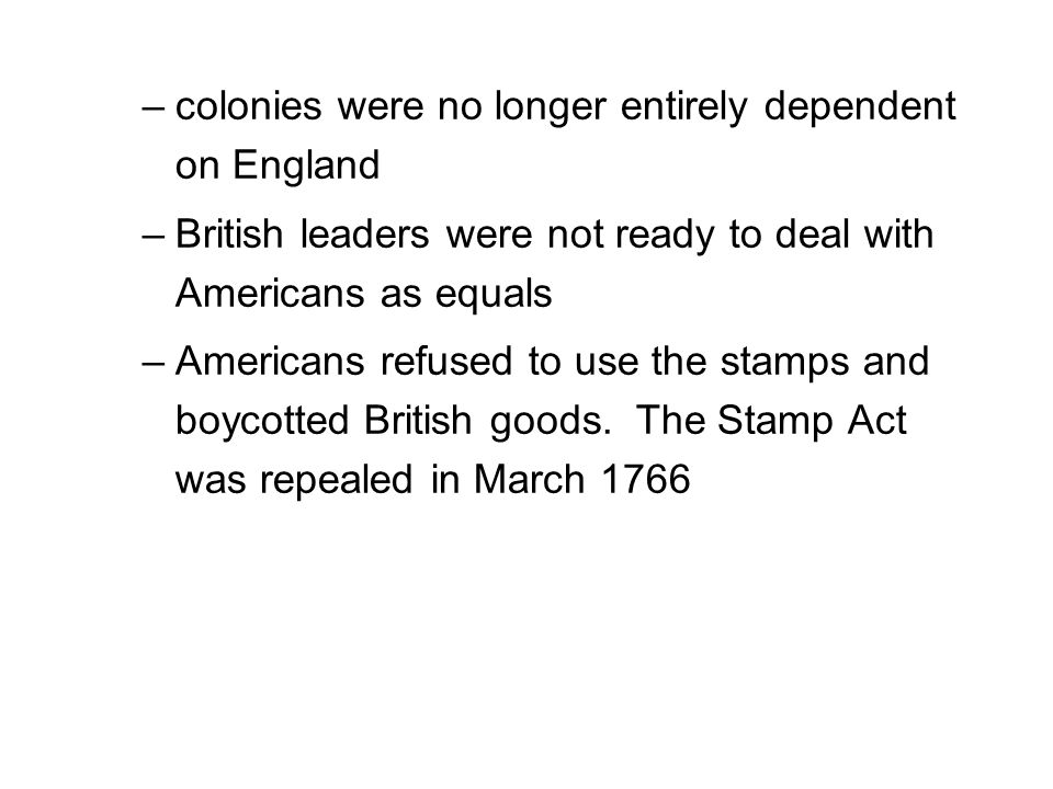 –colonies were no longer entirely dependent on England –British leaders were not ready to deal with Americans as equals –Americans refused to use the stamps and boycotted British goods.
