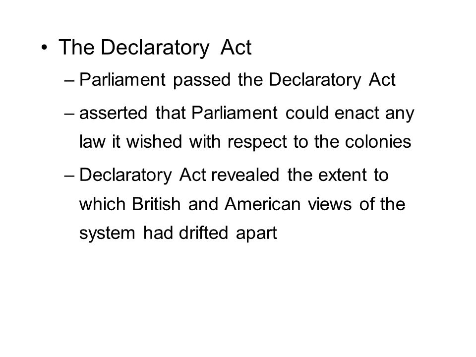 The Declaratory Act –Parliament passed the Declaratory Act –asserted that Parliament could enact any law it wished with respect to the colonies –Declaratory Act revealed the extent to which British and American views of the system had drifted apart