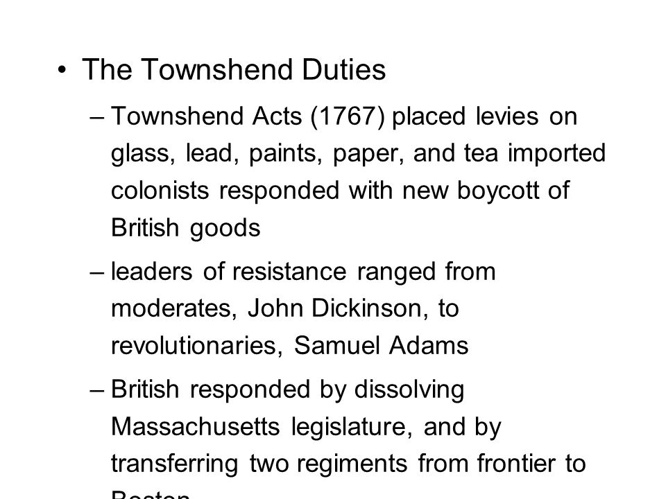 The Townshend Duties –Townshend Acts (1767) placed levies on glass, lead, paints, paper, and tea imported colonists responded with new boycott of British goods –leaders of resistance ranged from moderates, John Dickinson, to revolutionaries, Samuel Adams –British responded by dissolving Massachusetts legislature, and by transferring two regiments from frontier to Boston