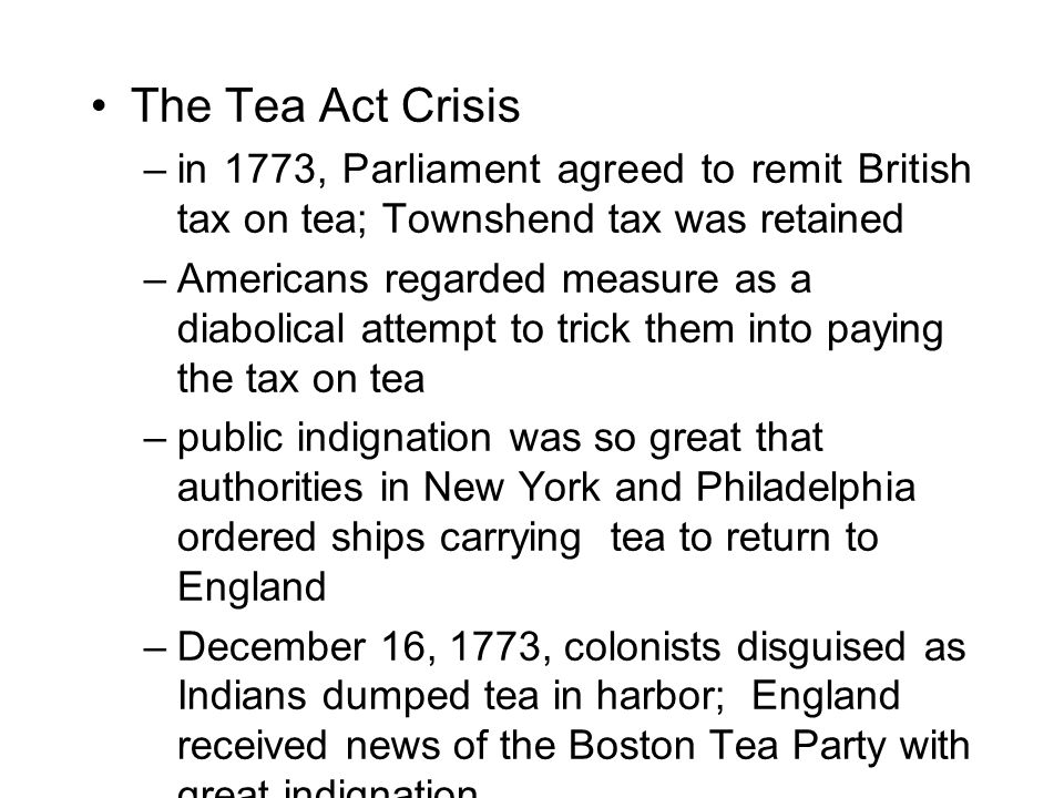 The Tea Act Crisis –in 1773, Parliament agreed to remit British tax on tea; Townshend tax was retained –Americans regarded measure as a diabolical attempt to trick them into paying the tax on tea –public indignation was so great that authorities in New York and Philadelphia ordered ships carrying tea to return to England –December 16, 1773, colonists disguised as Indians dumped tea in harbor; England received news of the Boston Tea Party with great indignation