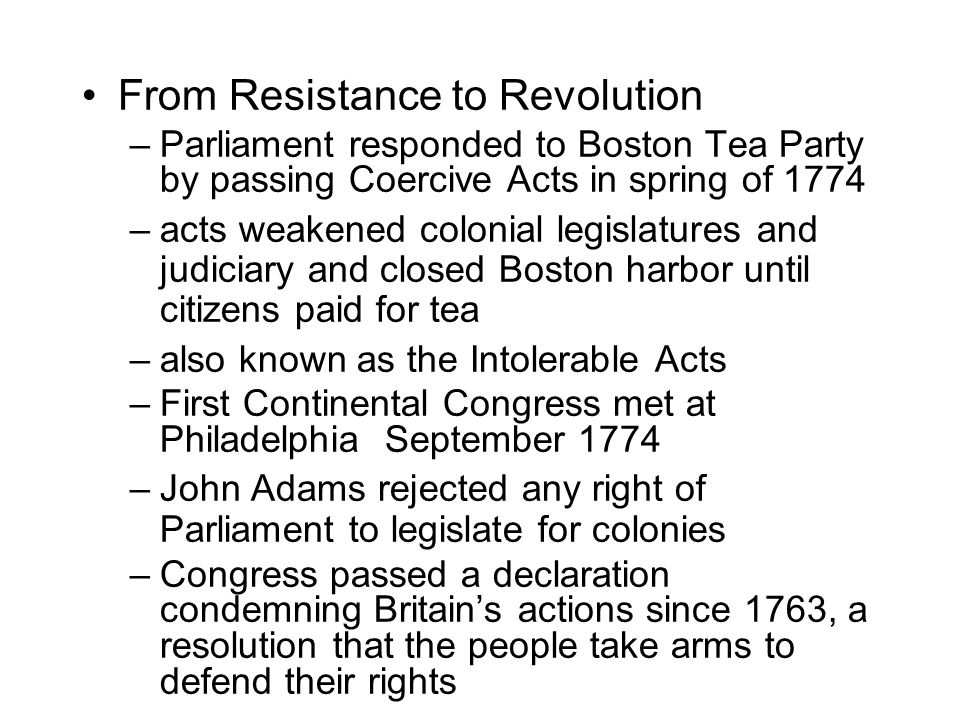 From Resistance to Revolution –Parliament responded to Boston Tea Party by passing Coercive Acts in spring of 1774 –acts weakened colonial legislatures and judiciary and closed Boston harbor until citizens paid for tea –also known as the Intolerable Acts –First Continental Congress met at Philadelphia September 1774 –John Adams rejected any right of Parliament to legislate for colonies –Congress passed a declaration condemning Britain's actions since 1763, a resolution that the people take arms to defend their rights
