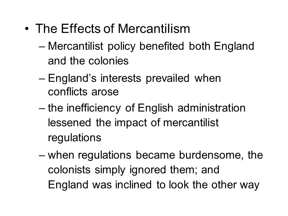 The Effects of Mercantilism –Mercantilist policy benefited both England and the colonies –England's interests prevailed when conflicts arose –the inef