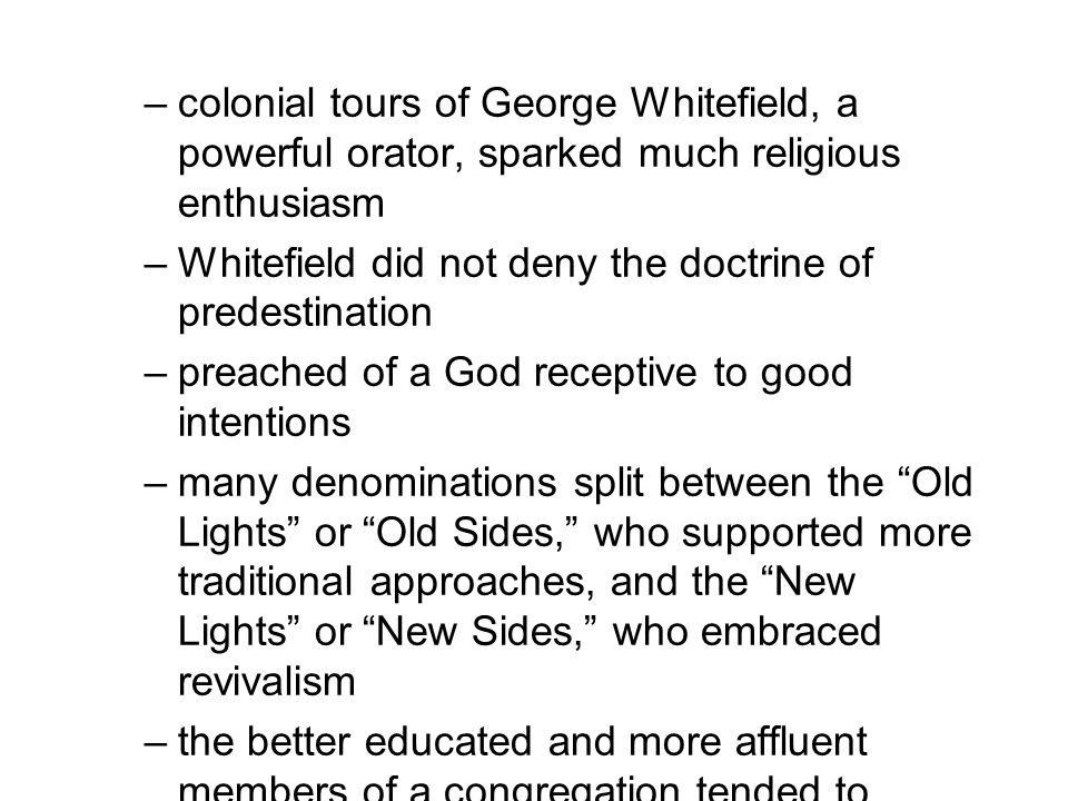 –colonial tours of George Whitefield, a powerful orator, sparked much religious enthusiasm –Whitefield did not deny the doctrine of predestination –pr