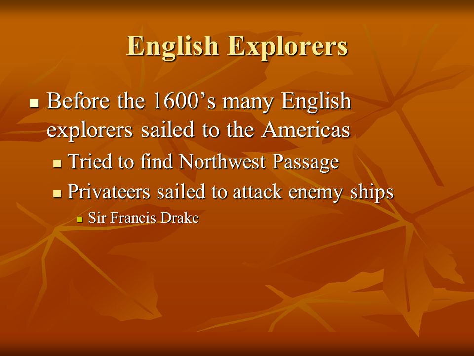 English Interest in Colonization 1) Privateers wanted a base in the Americas from which they could attack the Spanish 2) Europeans still sought a Northwest Passage 3) English merchants wanted new markets 4) Some of the English thought their homeland was becoming too crowded