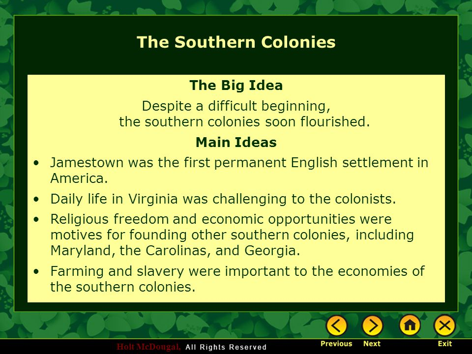 Holt McDougal, The Southern Colonies The Big Idea Despite a difficult beginning, the southern colonies soon flourished. Main Ideas Jamestown was the f