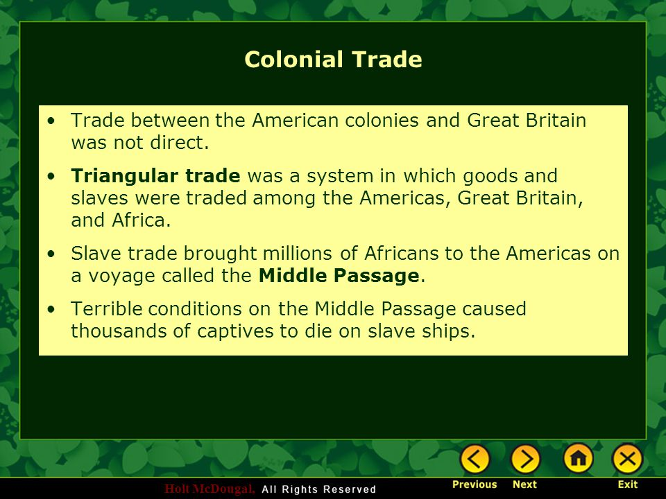 Holt McDougal, Colonial Trade Trade between the American colonies and Great Britain was not direct. Triangular trade was a system in which goods and s