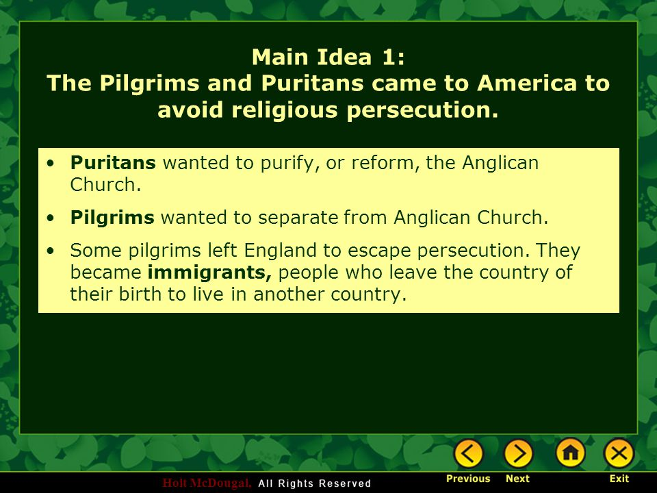 Holt McDougal, Main Idea 1: The Pilgrims and Puritans came to America to avoid religious persecution. Puritans wanted to purify, or reform, the Anglic