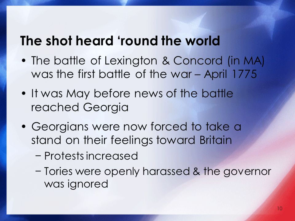 10 The shot heard 'round the world The battle of Lexington & Concord (in MA) was the first battle of the war – April 1775 It was May before news of the battle reached Georgia Georgians were now forced to take a stand on their feelings toward Britain −Protests increased −Tories were openly harassed & the governor was ignored