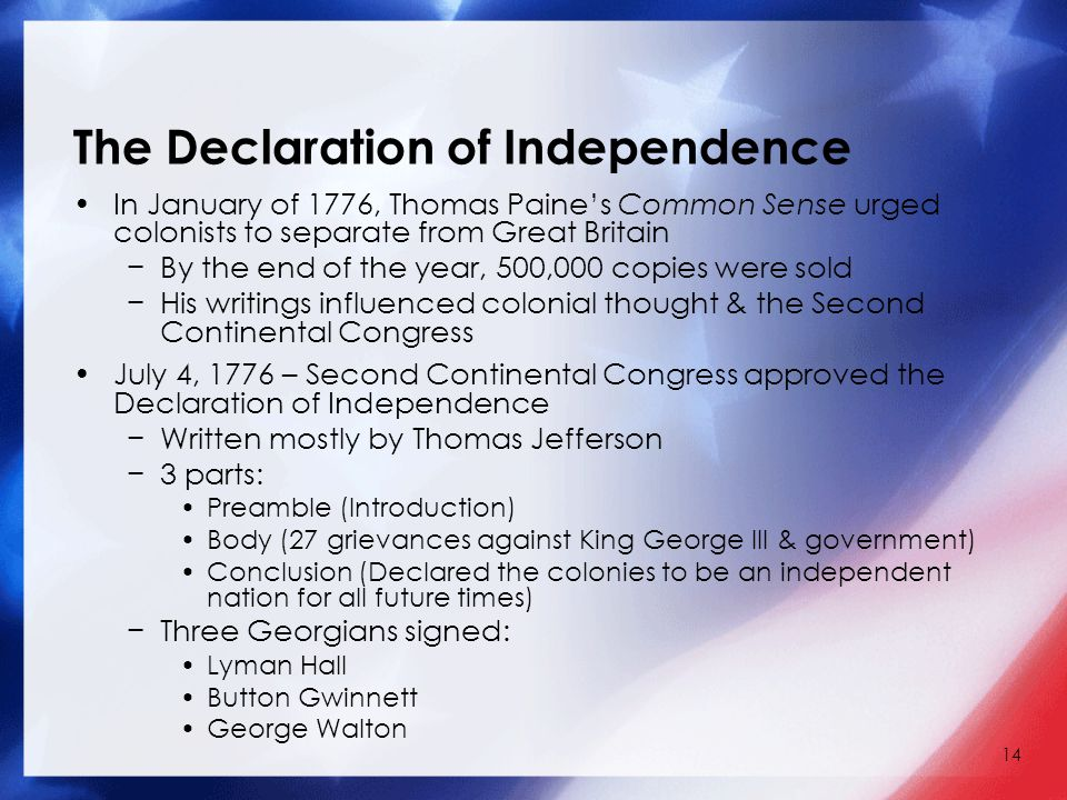 14 The Declaration of Independence In January of 1776, Thomas Paine's Common Sense urged colonists to separate from Great Britain −By the end of the year, 500,000 copies were sold −His writings influenced colonial thought & the Second Continental Congress July 4, 1776 – Second Continental Congress approved the Declaration of Independence −Written mostly by Thomas Jefferson −3 parts: Preamble (Introduction) Body (27 grievances against King George III & government) Conclusion (Declared the colonies to be an independent nation for all future times) −Three Georgians signed: Lyman Hall Button Gwinnett George Walton
