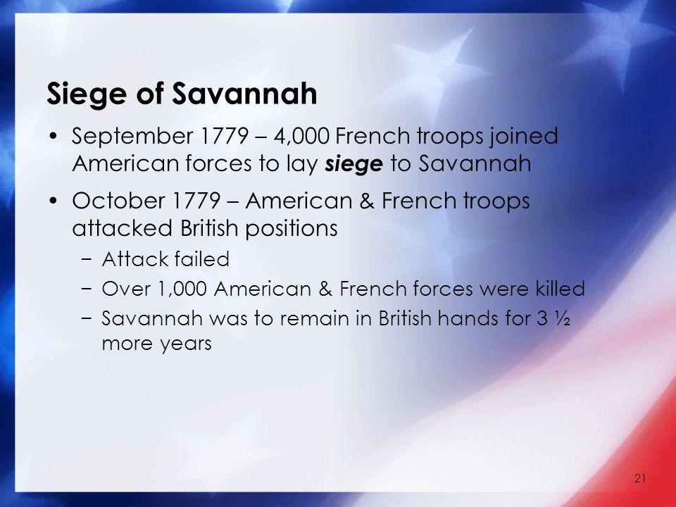 21 Siege of Savannah September 1779 – 4,000 French troops joined American forces to lay siege to Savannah October 1779 – American & French troops attacked British positions −Attack failed −Over 1,000 American & French forces were killed −Savannah was to remain in British hands for 3 ½ more years