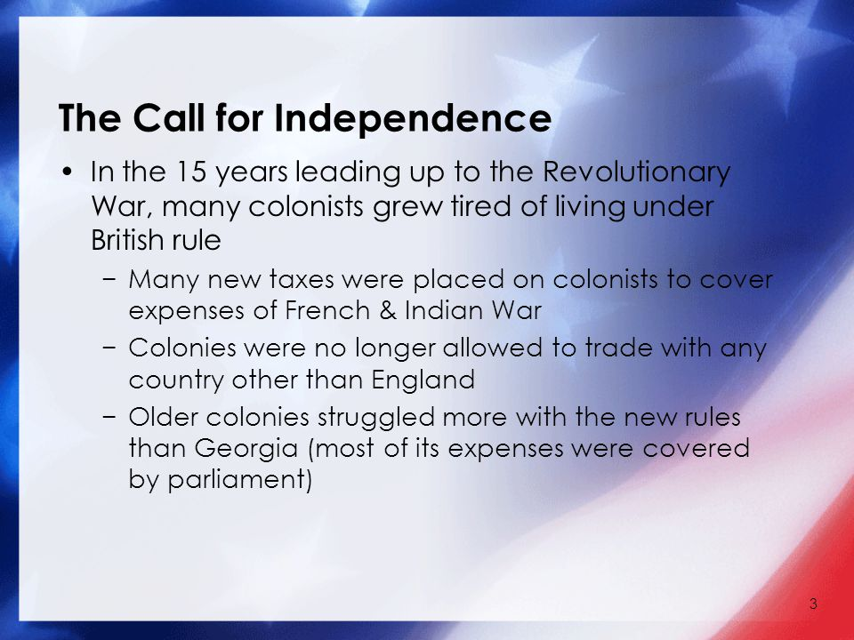 3 The Call for Independence In the 15 years leading up to the Revolutionary War, many colonists grew tired of living under British rule −Many new taxes were placed on colonists to cover expenses of French & Indian War −Colonies were no longer allowed to trade with any country other than England −Older colonies struggled more with the new rules than Georgia (most of its expenses were covered by parliament)