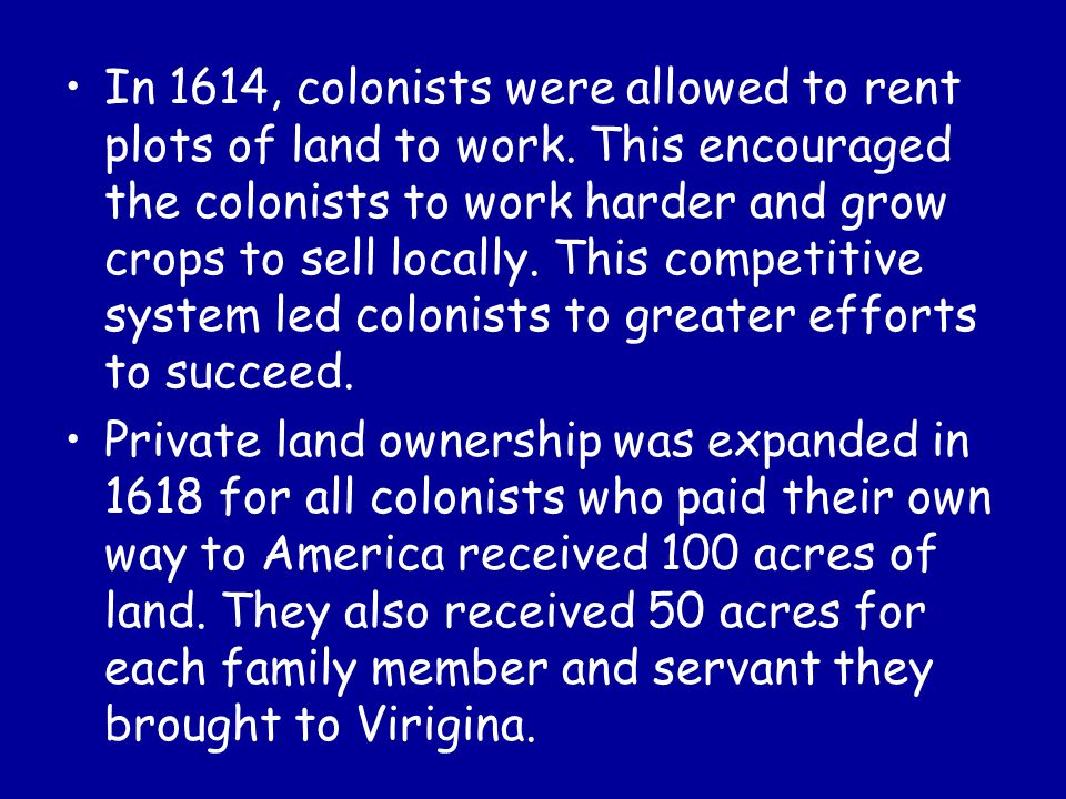 In 1614, colonists were allowed to rent plots of land to work. This encouraged the colonists to work harder and grow crops to sell locally. This compe