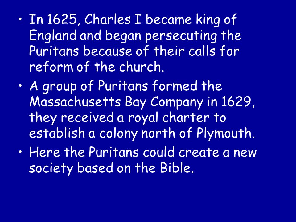 In 1625, Charles I became king of England and began persecuting the Puritans because of their calls for reform of the church. A group of Puritans form