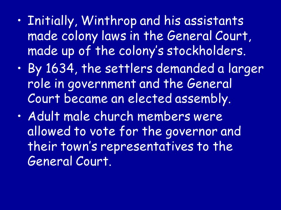 Initially, Winthrop and his assistants made colony laws in the General Court, made up of the colony's stockholders. By 1634, the settlers demanded a l