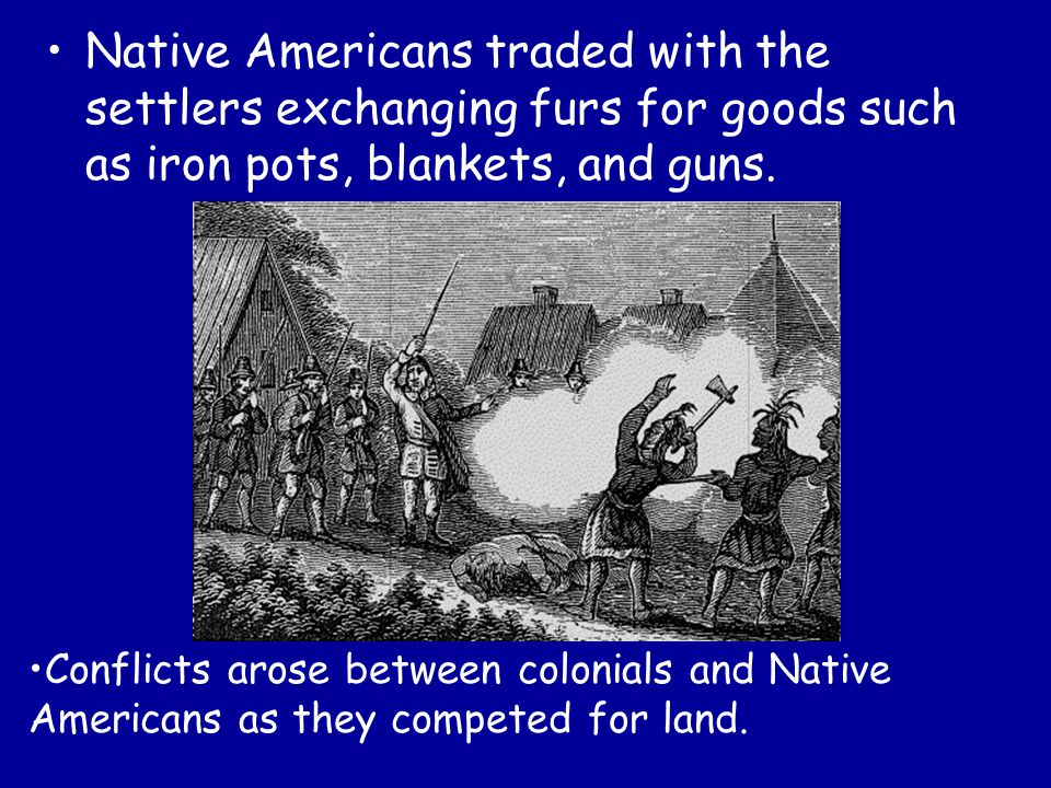 Native Americans traded with the settlers exchanging furs for goods such as iron pots, blankets, and guns. Conflicts arose between colonials and Nativ